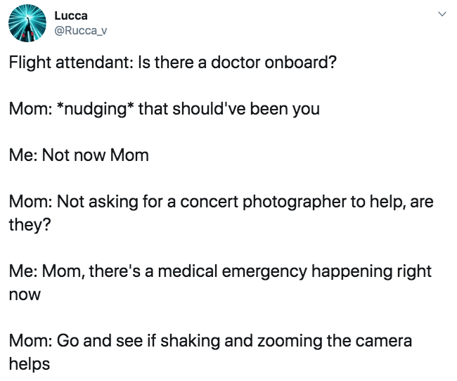 """Text - Lucca @Rucca_v Flight attendant: Is there a doctor onboard? Mom: """"nudging that should've been you Me: Not now Mom Mom: Not asking for a concert photographer to help, are they? Me: Mom, there's a medical emergency happening right now Mom: Go and see if shaking and zooming the camera helps"""