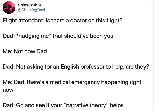 """Text - ShinyGoth @GhostingDani Flight attendant: Is there a doctor on this flight? Dad: """"nudging me* that should've been you Me: Not now Dad Dad: Not asking for an English professor to help, are they? Me: Dad, there's a medical emergency happening right now Dad: Go and see if your """"narrative theory"""" helps"""