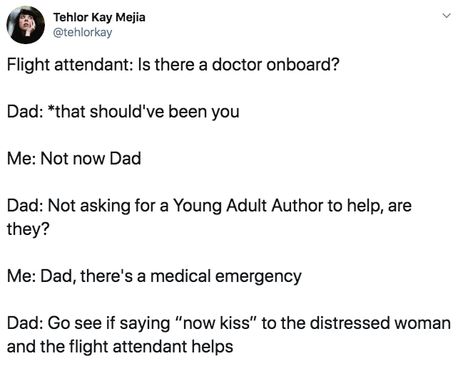"Text - Tehlor Kay Mejia @tehlorkay Flight attendant: Is there a doctor onboard? Dad: *that should've been you Me: Not now Dad Dad: Not asking for a Young Adult Author to help, are they? Me: Dad, there's a medical emergency Dad: Go see if saying ""now kiss"" to the distressed woman and the flight attendant helps"