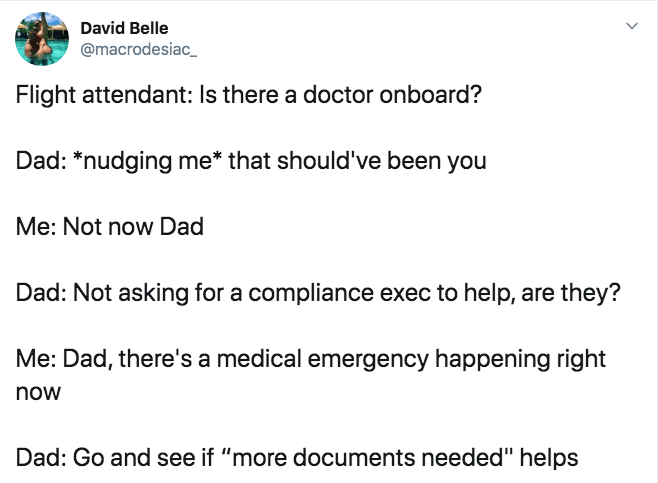"""Text - David Belle @macrodesiac_ Flight attendant: Is there a doctor onboard? Dad: *nudging me* that should've been you Me: Not now Dad Dad: Not asking for a compliance exec to help, are they? Me: Dad, there's a medical emergency happening right now Dad: Go and see if """"more documents needed"""" helps"""
