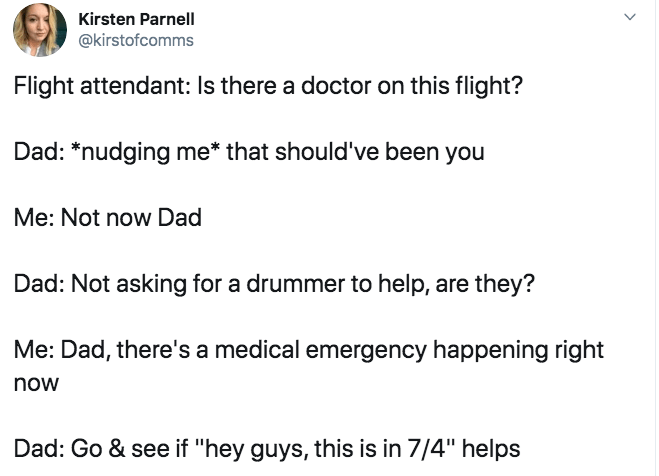 "Text - Kirsten Parnell @kirstofcomms Flight attendant: Is there a doctor on this flight? Dad: *nudging me* that should've been you Me: Not now Dad Dad: Not asking for a drummer to help, are they? Me: Dad, there's a medical emergency happening right now Dad: Go & see if ""hey guys, this is in 7/4"" helps"
