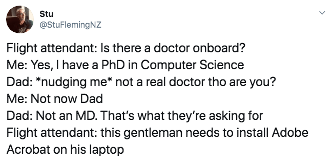 Text - Stu @StuFlemingNZ Flight attendant: Is there a doctor onboard? Me: Yes, I have a PhD in Computer Science Dad: *nudging me* not a real doctor tho are you? Me: Not now Dad Dad: Not an MD. That's what they're asking for Flight attendant: this gentleman needs to install Adobe Acrobat on his laptop