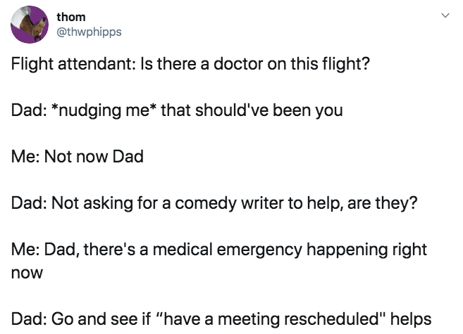 "Text - thom @thwphipps Flight attendant: Is there a doctor on this flight? Dad: *nudging me* that should've been you Me: Not now Dad Dad: Not asking for a comedy writer to help, are they? Me: Dad, there's a medical emergency happening right now Dad: Go and see if ""have a meeting rescheduled"" helps"