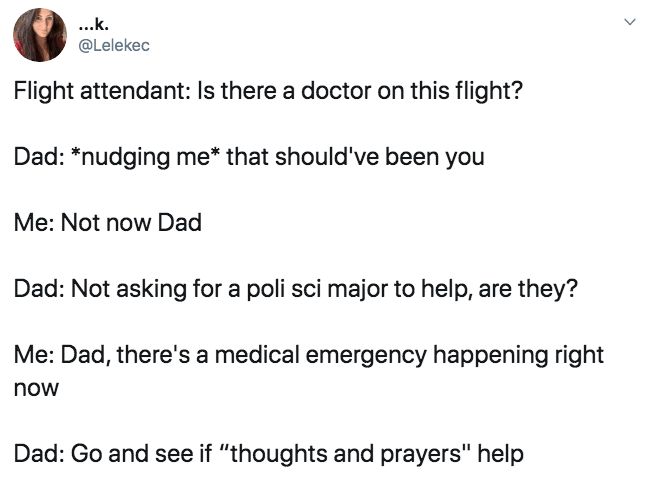 """Text - ...k @Lelekec Flight attendant: Is there a doctor on this flight? Dad: *nudging me* that should've been you Me: Not now Dad Dad: Not asking for a poli sci major to help, are they? Me: Dad, there's a medical emergency happening right now Dad: Go and see if """"thoughts and prayers"""" help"""