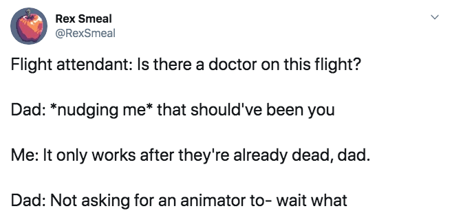 Text - Rex Smeal @RexSmeal Flight attendant: Is there a doctor on this flight? Dad: *nudging me* that should've been you Me: It only works after they're already dead, dad. Dad: Not asking for an animator to- wait what
