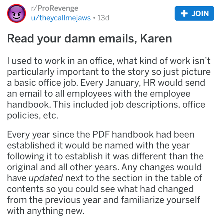 Text - r/ProRevenge JOIN u/theycallmejaws 13d Read your damn emails, Karen I used to work in an office, what kind of work isn't particularly important to the story so just picture a basic office job. Every January, HR would send an email to all employees with the employee handbook. This included job descriptions, office policies, etc. Every year since the PDF handbook had been established it would be named with the year following it to establish it was different than the original and all other y
