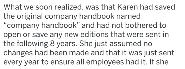"Text - What we soon realized, was that Karen had saved the original company handbook named ""company handbook"" and had not bothered to open or save any new editions that were sent in the following 8 years. She just assumed no changes had been made and that it was just sent every year to ensure all employees had it. If she"