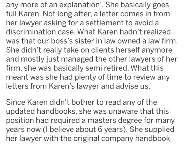 Text - any more of an explanation'. She basically goes full Karen. Not long after, a letter comes in from her lawyer asking for a settlement to avoid a discrimination case. What Karen hadn't realized was that our boss's sister in law owned a law firm. She didn't really take on clients herself anymore and mostly just managed the other lawyers of her firm, she was basically semi retired. What this meant was she had plenty of time to review any letters from Karen's lawyer and advise us. Since Karen