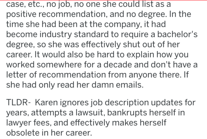 Text - case, etc., no job, no one she could list as a positive recommendation, and no degree. In the time she had been at the company, it had become industry standard to require a bachelor's degree, so she was effectively shut out of her career. It would also be hard to explain how you worked somewhere for a decade and don't have a letter of recommendation from anyone there. If she had only read her damn emails. TLDR- Karen ignores job description updates for years, attempts a lawsuit, bankrupts