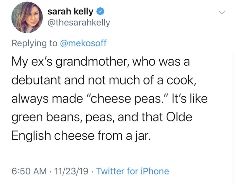 """Text - sarah kelly @thesarahkelly Replying to @mekosoff My ex's grandmother, who was a debutant and not much of a cook, always made """"cheese peas."""" It's like green beans, peas, and that Olde English cheese from a jar. 6:50 AM 11/23/19 Twitter for iPhone"""