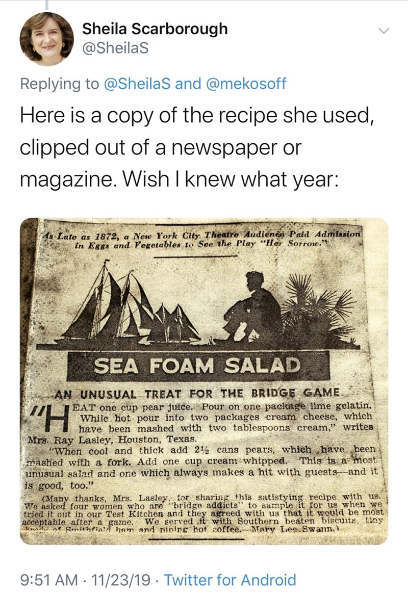 """Text - Sheila Scarborough @SheilaS Replying to @SheilaS and @mekosoff Here is a copy of the recipe she used, clipped out of a newspaper or magazine. Wish I knew what year: As Late as 1872, a Neo York Gity Theatre Audienee Paid Admission in Eggs and Vegetables to See the Play """"Her Sorrow. SEA FOAM SALAD AN UNUSUAL TREAT FOR THE BRIDGE GAME EAT one cup pear juice. Pour on one package lime gelatin. While hot pour into two packages cream cheese, which have been mashed with two tablespoons cream,"""" wr"""