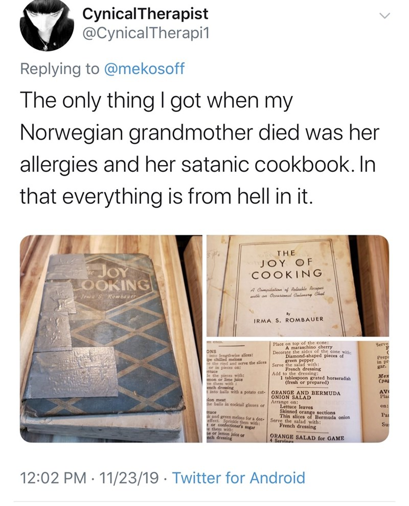 Text - CynicalTherapist @CynicalTherapi1 Replying to @mekosoff The only thing l got when my Norwegian grandmother died was her allergies and her satanic cookbook. In that everything is from hell in it THE JOY OF COOKING JOY LOOKING A Compilation of Raliable Recipes with an Ooousional Culinary Chal Jena SKombauer By IRMA S. ROMBAUER Place on top of the cone: A maraschino cherry Decorate the sides of the cone with: Diamond-shaped pieces of green pepper Serve the salad with: French dressing Add to