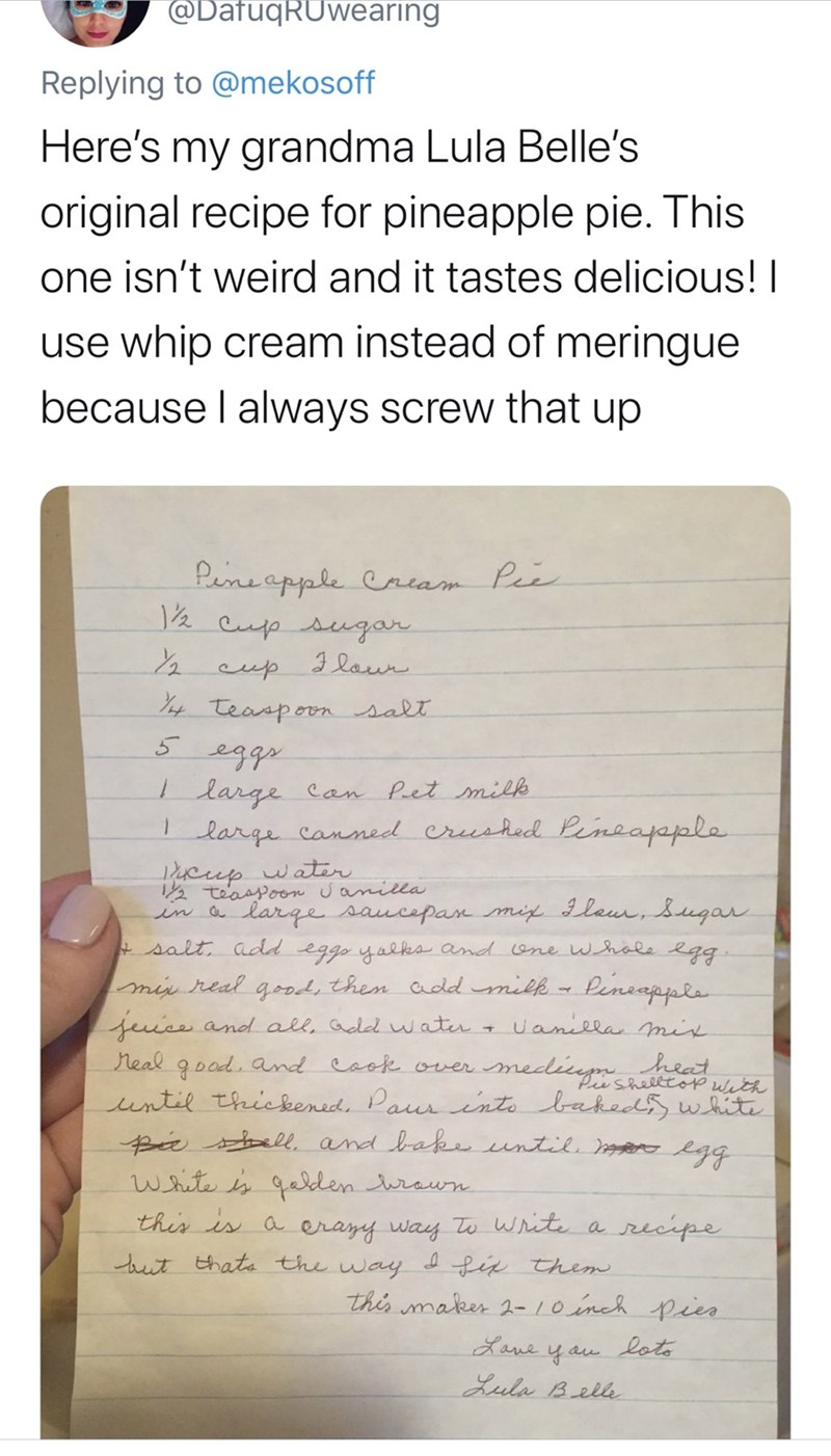 Text - @DafuqRUwearing Replying to @mekosoff Here's my grandma Lula Belle's original recipe for pineapple pie. This one isn't weird and it tastes delicious! use whip cream instead of meringue because I always screw that up Pemeapale Criam Pee cufo sugar 2eup 3 laur Teasporn salt 5 large Can Pet milk large canned eruehed Peneapapla cup watir teaspoon amilla in a large saucepan mi 3laur, ugan salt add eggo yalka and ane whale egg mi real grod, then addmik- Peneapppla Uaniela mir teucs and all, ade