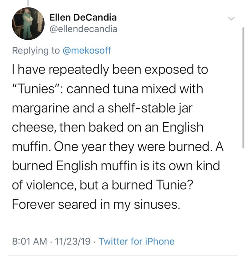 """Text - Ellen DeCandia @ellendecandia Replying to @mekosoff I have repeatedly been exposed to """"Tunies"""": canned tuna mixed with margarine and a shelf-stable jar cheese, then baked on an English muffin. One year they were burned. A burned English muffin is its own kind of violence, but a burned Tunie? Forever seared in my sinuses. 8:01 AM 11/23/19 Twitter for iPhone"""