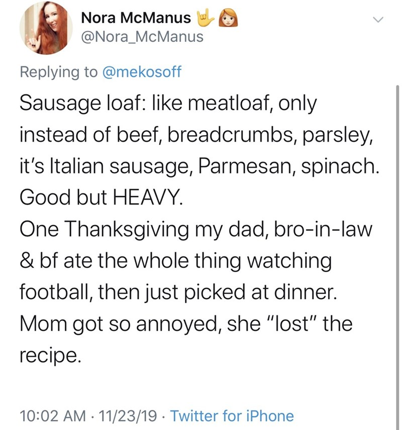 """Text - Nora McManus @Nora_McManus Replying to @mekosoff Sausage loaf: like meatloaf, only instead of beef, breadcrumbs, parsley, it's Italian sausage, Parmesan, spinach. Good but HEAVY One Thanksgiving my dad, bro-in-law & bf ate the whole thing watching football, then just picked at dinner. Mom got so annoyed, she """"lost"""" the recipe 10:02 AM 11/23/19 Twitter for iPhone"""