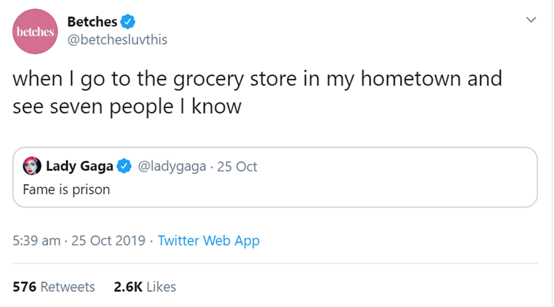Text - Betches betches @betchesluvthis when I go to the grocery store in my hometown and see seven people I know Lady Gaga @ladygaga 25 Oct Fame is prison 5:39 am 25 Oct 2019 Twitter Web App 2.6K Likes 576 Retweets >