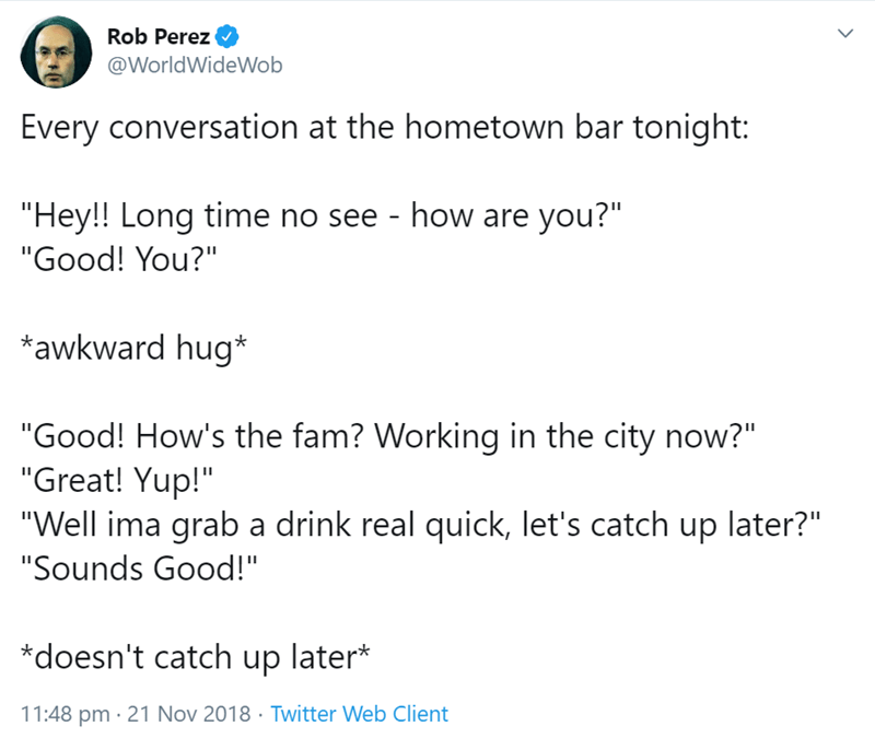 "Text - Rob Perez @WorldWideWob Every conversation at the hometown bar tonight: ""Hey!! Long time no see - how are you?"" ""Good! You?"" awkward hug ""Good! How's the fam? Working in the city now?"" ""Great! Yup!"" ""Well ima graba drink real quick, let's catch up later?"" ""Sounds Good!"" *doesn't catch up later* 11:48 pm 21 Nov 2018 Twitter Web Client"