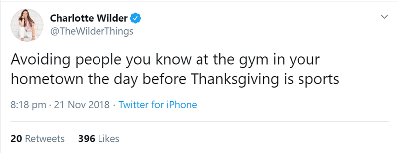 Text - Charlotte Wilder @TheWilderThings Avoiding people you know at the gym in your hometown the day before Thanksgiving is sports 8:18 pm 21 Nov 2018 Twitter for iPhone 20 Retweets 396 Likes