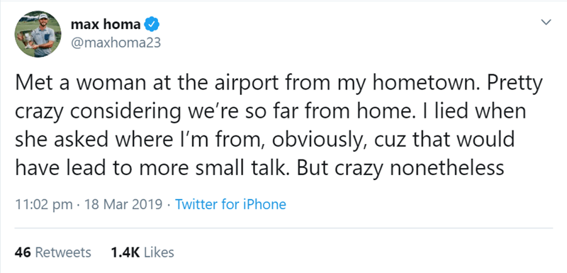 Text - max homa @maxhoma23 Met a woman at the airport from my hometown. Pretty crazy considering we're so far from home. I lied when she asked where I'm from, obviously, cuz that would have lead to more small talk. But crazy nonetheless 11:02 pm 18 Mar 2019 Twitter for iPhone 1.4K Likes 46 Retweets