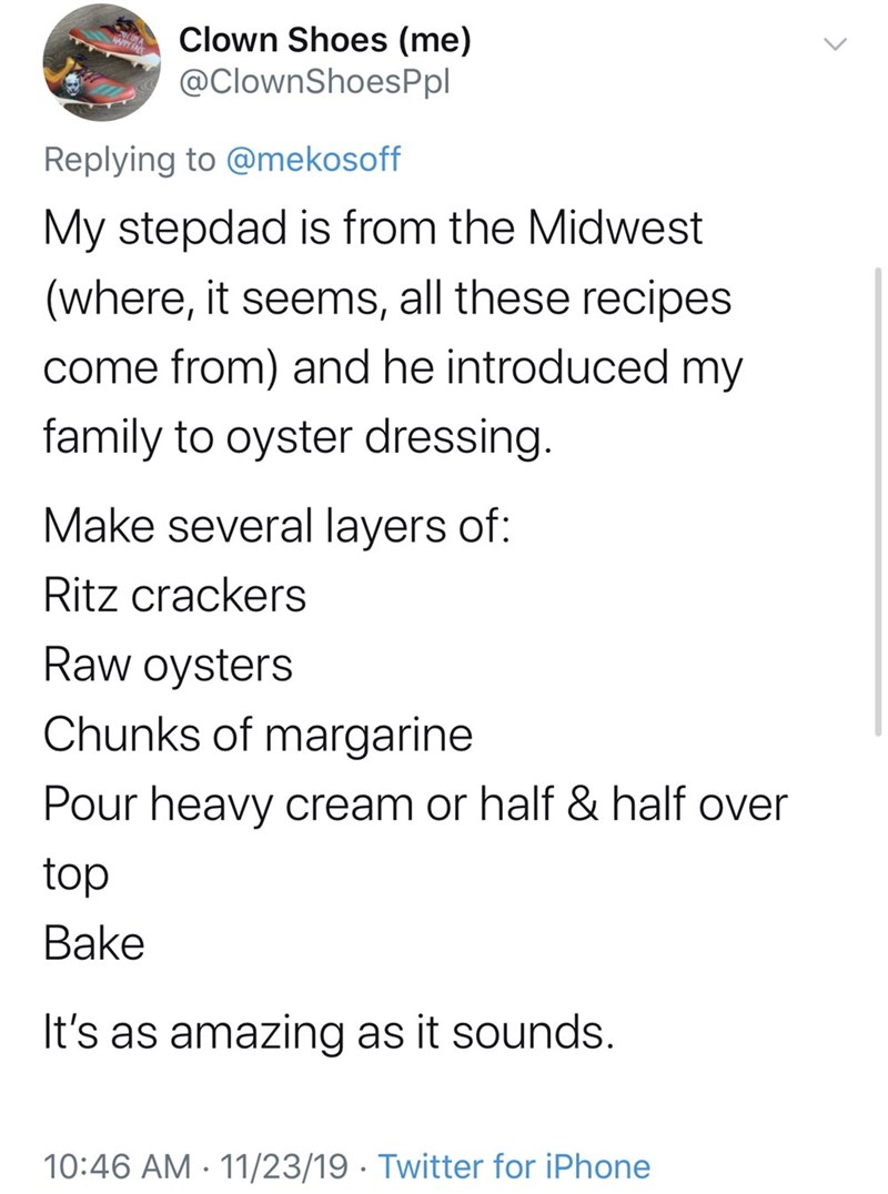 Text - Clown Shoes (me) @ClownShoesPpl HAPPY F Replying to @mekosoff My stepdad is from the Midwest (where, it seems, all these recipes come from) and he introduced my family to oyster dressing. Make several layers of: Ritz crackers Raw oysters Chunks of margarine Pour heavy cream or half & half over top Bake It's as amazing as it sounds 10:46 AM 11/23/19 Twitter for iPhone