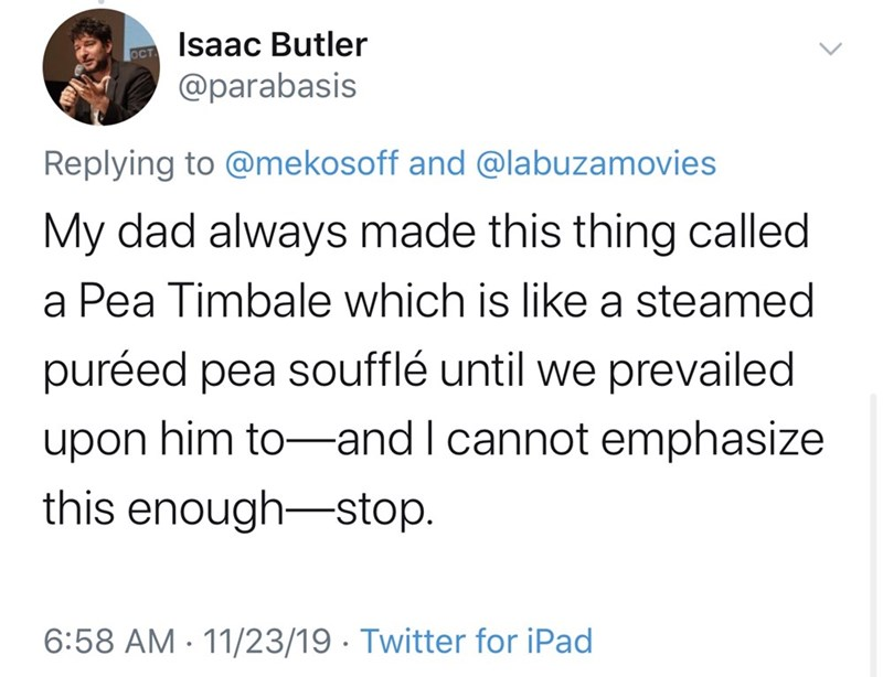 Text - Isaac Butler OCT @parabasis Replying to @mekosoff and @labuzamovies My dad always made this thing called a Pea Timbale which is like a steamed puréed pea soufflé until we prevailed him to-and I cannot emphasize upon this enough-stop. 6:58 AM 11/23/19 Twitter for iPad