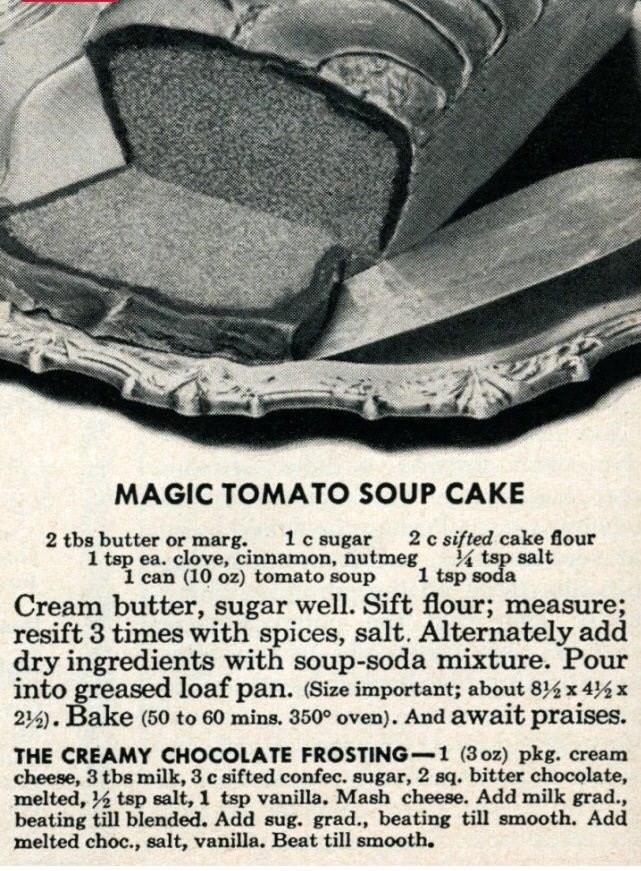 Tire - MAGIC TOMATO SOUP CAKE 2 tbs butter or marg. 1 c sugar 1 tsp ea. clove, cinnamon, nutmeg 1 can (10 oz) tomato soup 2 c sifted cake flour tsp salt 1 tsp soda Cream butter, sugar well. Sift flour; measure; resift 3 times with spices, salt. Alternately add dry ingredients with soup-soda mixture. Pour into greased loaf pan. (Size important; about 814x 4%x 2. Bake (50 to 60 mins. 350° oven). And await praises. THE CREAMY CHOCOLATE FROSTING- 1 (3 oz) pkg. cream cheese, 3 tbs milk, 3 c sifted co