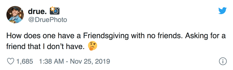 Text - drue. @DruePhoto How does one have a Friendsgiving with no friends. Asking for a friend that I don't have. 1,685 1:38 AM - Nov 25, 2019