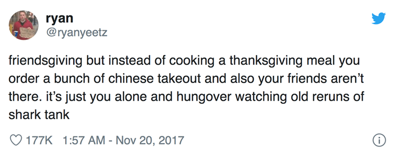 Text - ryan @ryanyeetz friendsgiving but instead of cooking a thanksgivinng meal you order a bunch of chinese takeout and also your friends aren't there. it's just you alone and hungover watching old reruns of shark tank 177K 1:57 AM - Nov 20, 2017