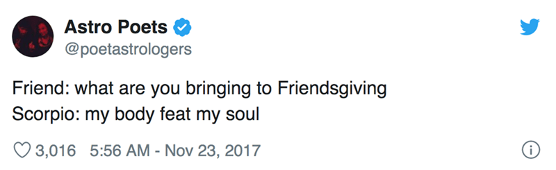 Text - Astro Poets @poetastrologers Friend: what are you bringing to Friendsgiving Scorpio: my body feat my soul 3,016 5:56 AM - Nov 23, 2017