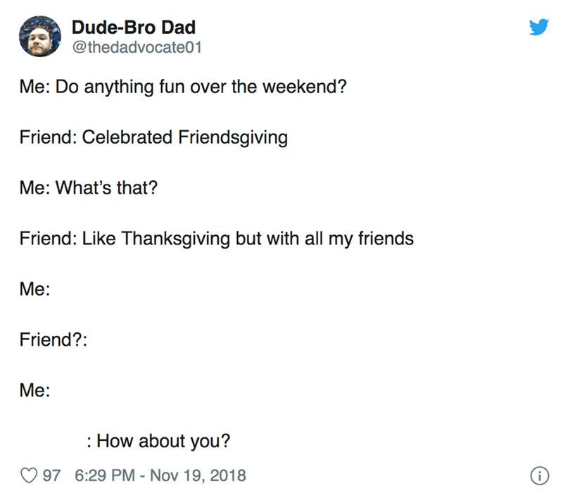Text - Dude-Bro Dad @thedadvocate01 Me: Do anything fun over the weekend? Friend: Celebrated Friendsgiving Me: What's that? Friend: Like Thanksgiving but with all my friends Мe: Friend?: Mе: How about you? 97 6:29 PM - Nov 19, 2018