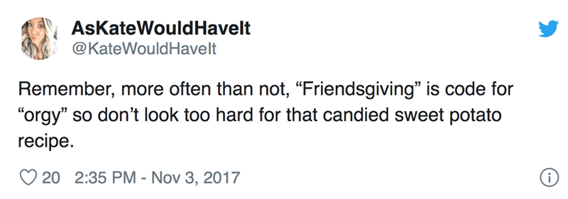 "Text - AsKateWould Havelt @KateWouldHavelt Remember, more often than not, ""Friendsgiving"" is code for ""orgy"" so don't look too hard for that candied sweet potato recipe. 20 2:35 PM - Nov 3, 2017"