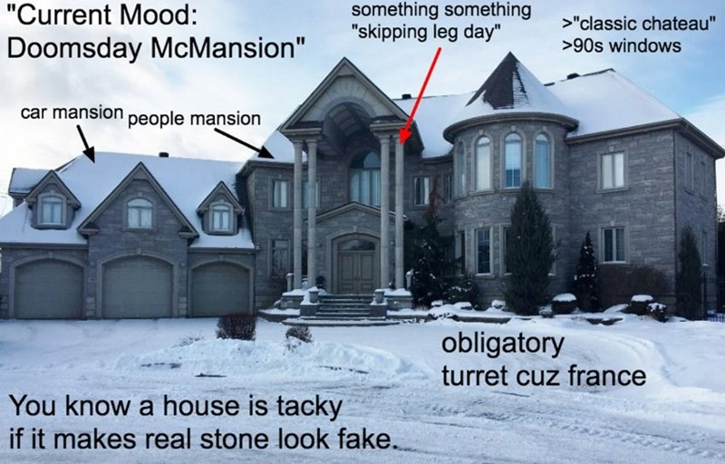 """Property - something something """"skipping leg day"""" """"Current Mood: >""""classic chateau"""" Doomsday McMansion"""" >90s windows car mansion people mansion obligatory turret cuz france You know a house is tacky if it makes real stone look fake."""