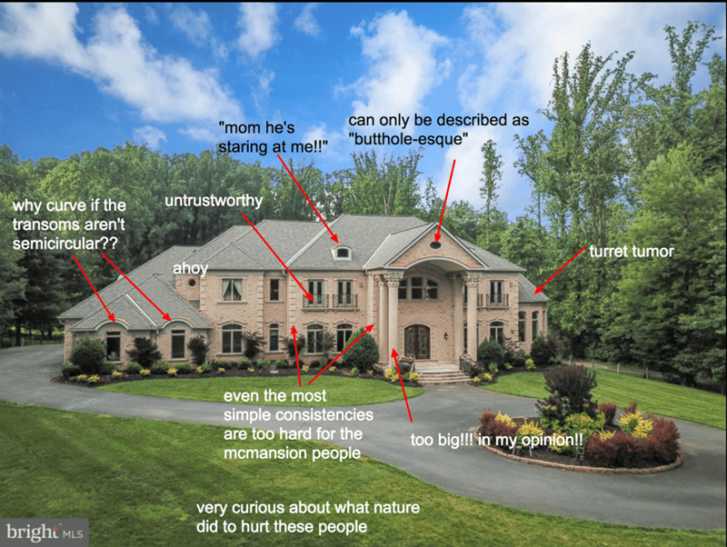 """Residential area - can only be described as """"butthole-esque"""" """"mom he's staring at me!!"""" untrustworthy why curve if the transoms aren't semicircular?? turret tumor ahoy even the most simple consistencies are too hard for the mcmansion people too big!!! in myopinion!! very curious about what nature did to hurt these people bright MLS"""
