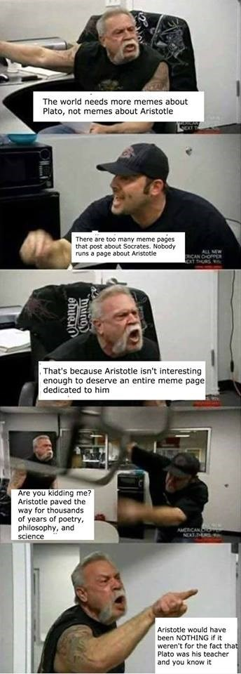 Comics - The world needs more memes about Plato, not memes about Aristotle There are too many meme pages that post about Socrates. Nobody runs a page about Aristotler ALL MW RICAN CHOPP T THURS , That's because Aristotle isn't interesting enough to deserve an entire meme page dedicated to him Are you kidding me? Aristotle paved the way for thousands of years of poetry, philosophy, and science AMCRCAN a NEAT U Aristotle would have been NOTHING if it weren't for the fact that Plato was his teacher