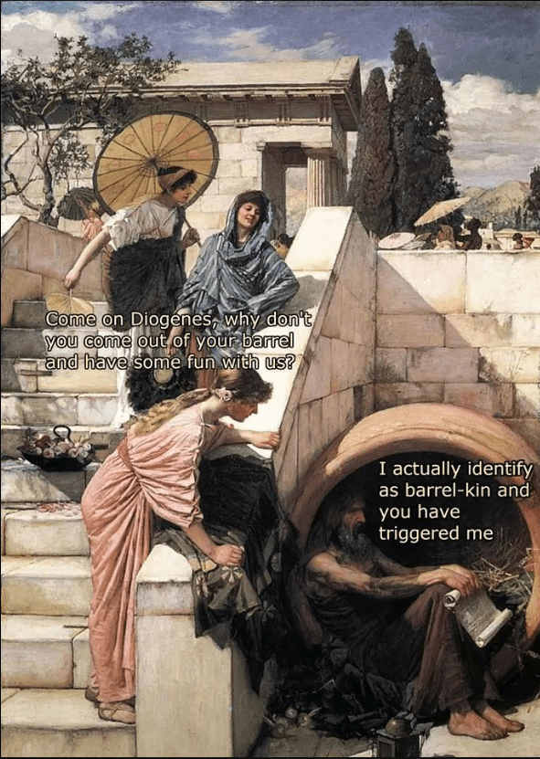 Text - Poster - Come on Diogenes, why don't you come out of your barrel and have some fun with us? I actually identify as barrel-kin and you have triggered me
