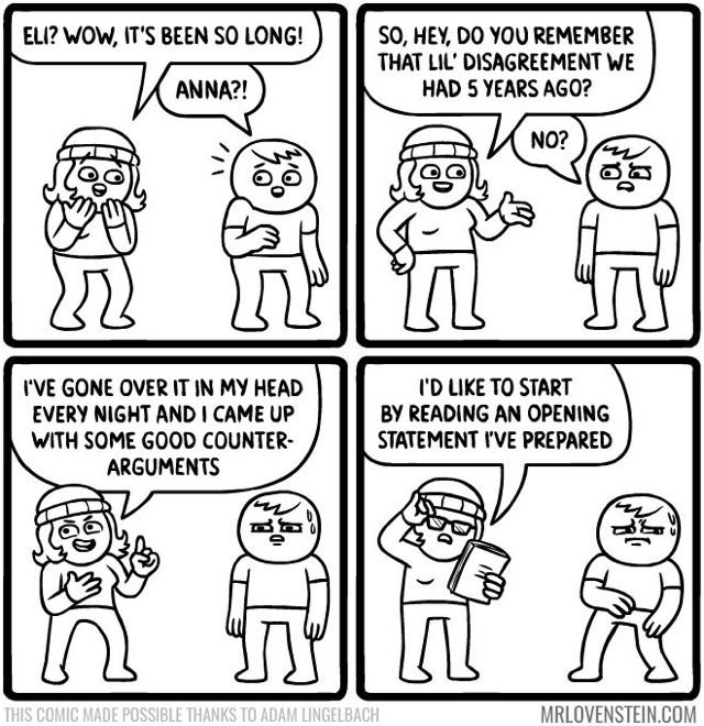 White - ELI? WOW, IT'S BEEN SO LONG! SO, HEY, DO YOU REMEMBER THAT LIL' DISAGREEMENT WE HAD 5 YEARS AGO? ANNA?! NO? I'D LIKE TO START BY READING AN OPENING STATEMENT I'VE PREPARED IVE GONE OVER IT IN MY HEAD EVERY NIGHT ANDI CAME UP WITH SOME GOOD COUNTER ARGUMENTS MRLOVENSTEIN.COM THIS COMIC MADE POSSIBLE THANKS TO ADAM LINGELBACH