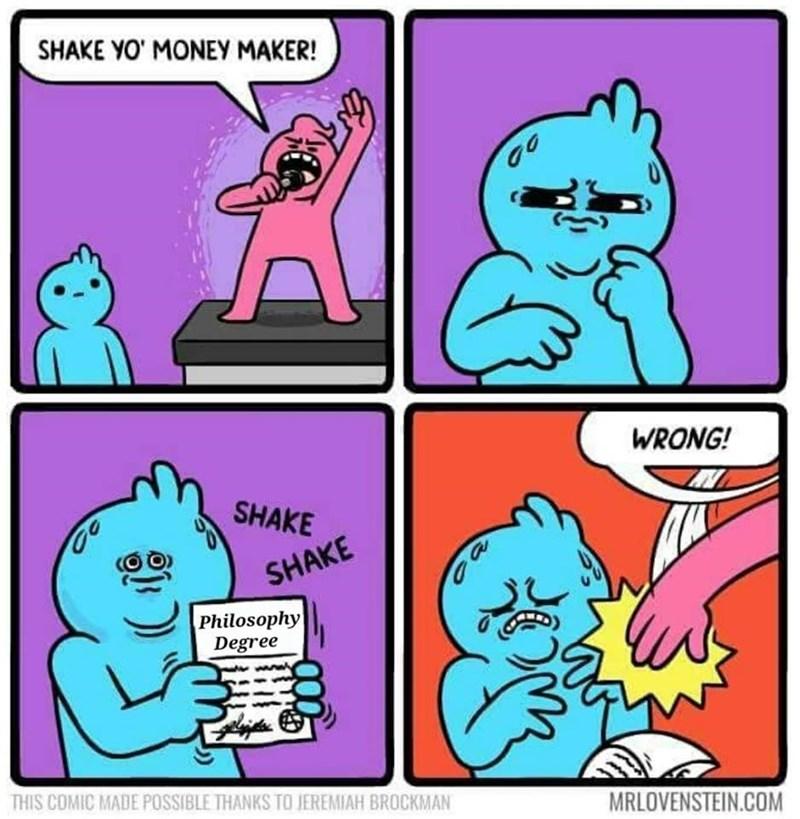 Cartoon - SHAKE YO' MONEY MAKER! WRONG! SHAKE SHAKE a Philosophy Degree THIS COMIC MADE POSSIBLE THANKS TO JEREMIAH BROCKMAN MRLOVENSTEIN.COM