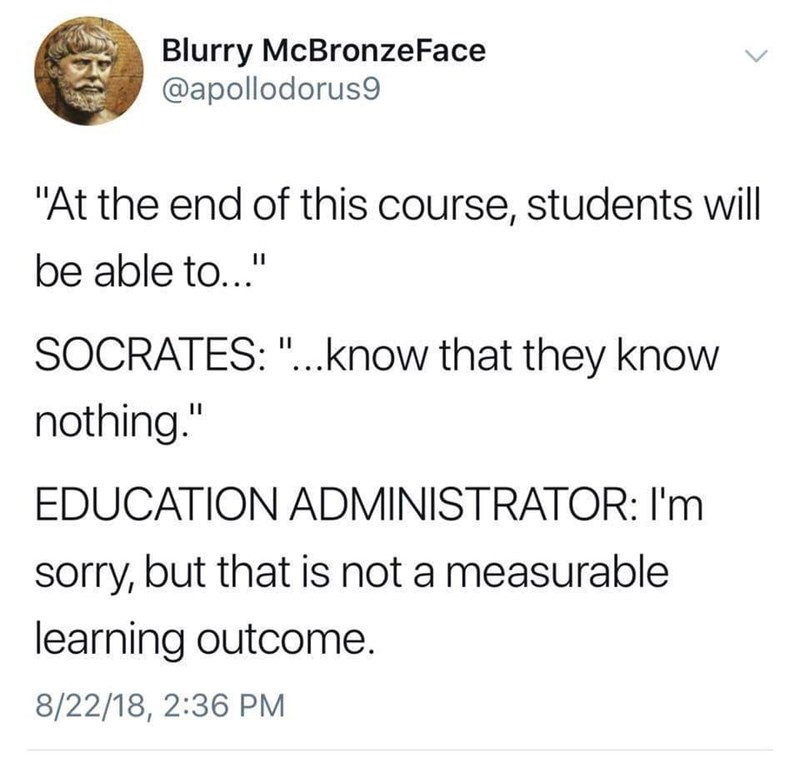 """Text - Blurry McBronze Face @apollodorus9 """"At the end of this course, students will be able to..."""" SOCRATES: """"...know that they know nothing."""" 11 EDUCATION ADMINISTRATOR: I'm sorry, but that is not a measurable learning outcome. 8/22/18, 2:36 PM"""