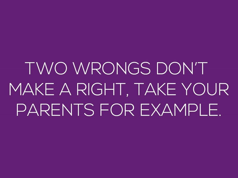 Text - TWO WRONGS DON'T MAKE A RIGHT, TAKE YOUR PARENTS FOR EXAMPLE