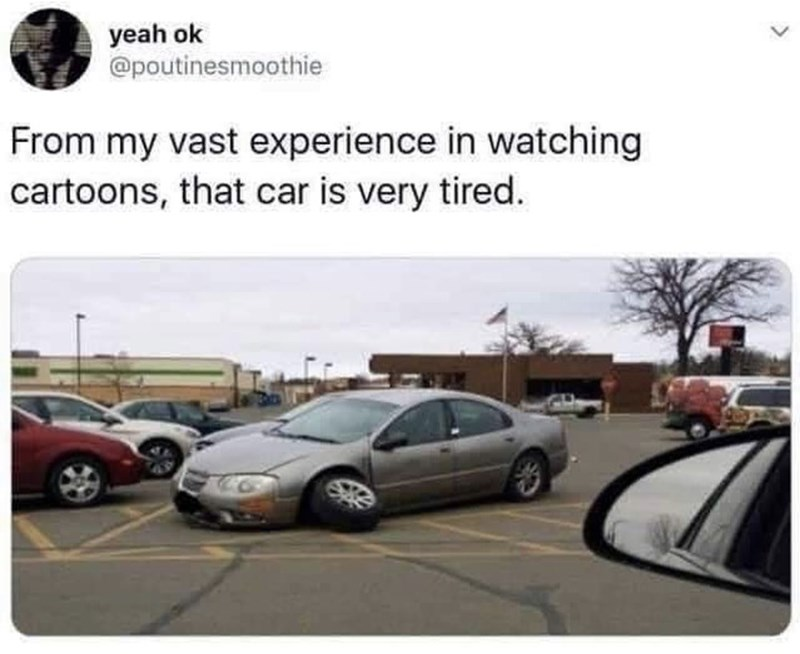 Vehicle - yeah ok @poutinesmoothie From my vast experience in watching cartoons, that car is very tired.