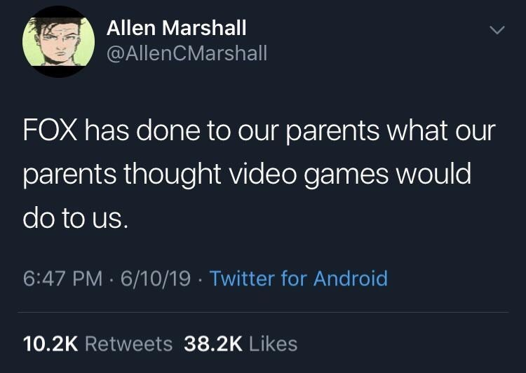 Text - Allen Marshall @AllenCMarshall FOX has done to our parents what our parents thought video games would do to us. 6:47 PM 6/10/19 Twitter for Android 10.2K Retweets 38.2K Likes