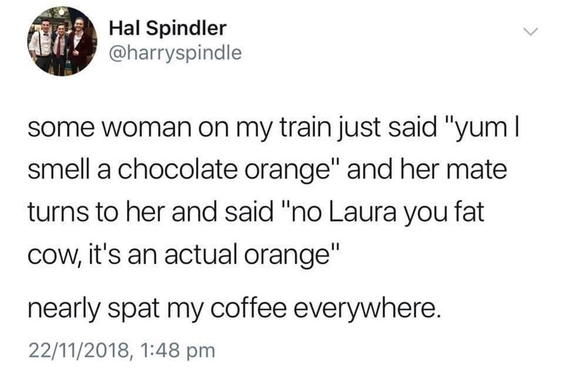 """Text - Hal Spindler @harryspindle some woman on my train just said """"yum I smell a chocolate orange"""" and her mate turns to her and said """"no Laura you fat cow, it's an actual orange"""" nearly spat my coffee everywhere 22/11/2018, 1:48 pm"""