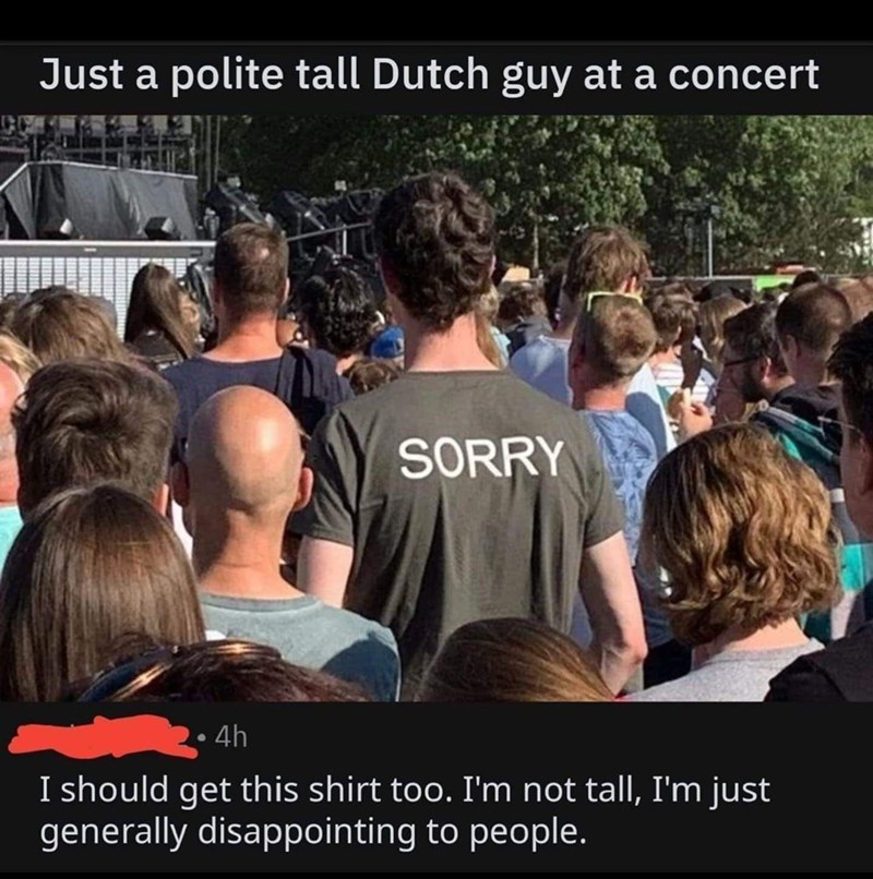 People - Just a polite tall Dutch guy at a concert SORRY 4h I should get this shirt too. I'm not tall, I'm just generally disappointing to people.
