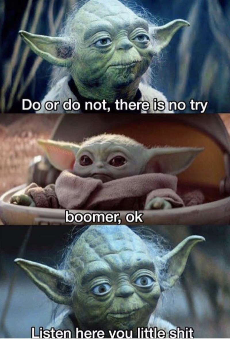 Yoda - Do or do not, there is no try Decader !boomer, ok Listen here you little shit