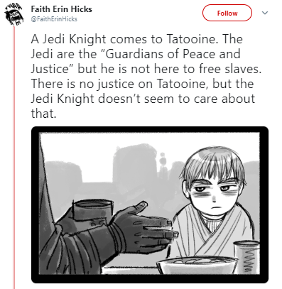 """Text - Faith Erin Hicks Follow @FaithErinHicks A Jedi Knight comes to Tatooine. The Jedi are the """"Guardians of Peace and Justice"""" but he is not here to free slaves. There is no justice on Tatooine, but the Jedi Knight doesn't seem to care about that."""