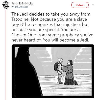 Cartoon - Faith Erin Hicks Follow @FaithErinHicks The Jedi decides to take you away from Tatooine. Not because you are a slave boy & he recognizes that injustice, but because you are special. You are a Chosen One from some prophecy you've never heard of. You will become a Jedi.
