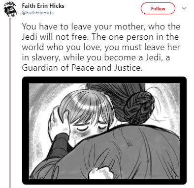 Cartoon - Faith Erin Hicks Follow @FaithErinHicks You have to leave your mother, who the Jedi will not free. The one person in the world who you love, you must leave her in slavery, while you become a Jedi, a Guardian of Peace and Justice.