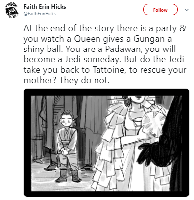 Cartoon - Faith Erin Hicks Follow @FaithErinHicks At the end of the story there is a party & you watch a Queen gives a Gungan a shiny ball. You are a Padawan, you will become a Jedi someday. But do the Jedi take you back to Tattoine, to rescue your mother? They do not.
