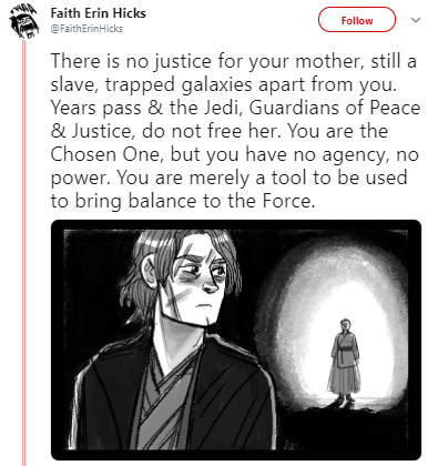 Cartoon - Faith Erin Hicks Follow @FaithErinHicks There is no justice for your mother, still a slave, trapped galaxies apart from you. Years pass & the Jedi, Guardians of Peace & Justice, do not free her. You are the Chosen One, but you have no agency, no power. You are merely a tool to be used to bring balance to the Force.