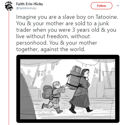 Cartoon - Faith Erin Hicks Follow FaithErinHicks Imagine you are a slave boy on Tatooine. You & your mother are sold to a junk trader when you were 3 years old & you live without freedom, without personhood. You & your mother together, against the world.